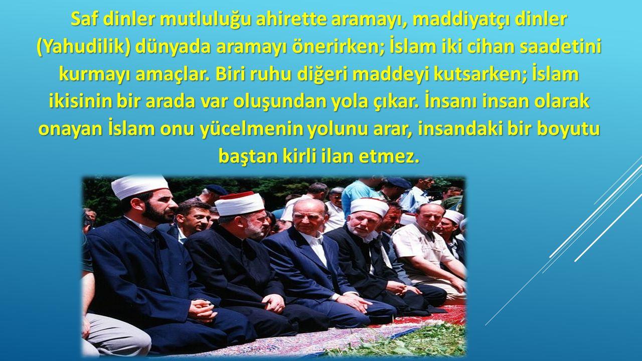 Saf dinler mutluluğu ahirette aramayı, maddiyatçı dinler (Yahudilik) dünyada aramayı önerirken; İslam iki cihan saadetini kurmayı amaçlar. Biri ruhu d