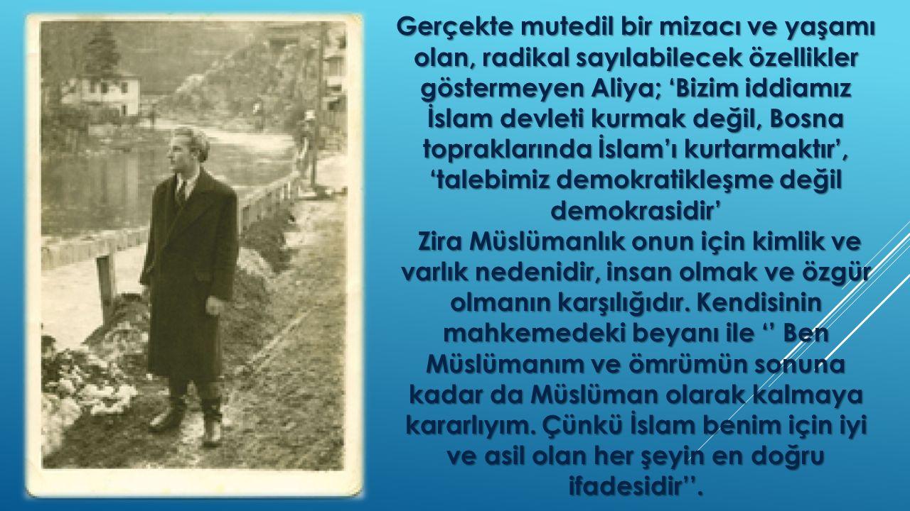 Gerçekte mutedil bir mizacı ve yaşamı olan, radikal sayılabilecek özellikler göstermeyen Aliya; 'Bizim iddiamız İslam devleti kurmak değil, Bosna topr