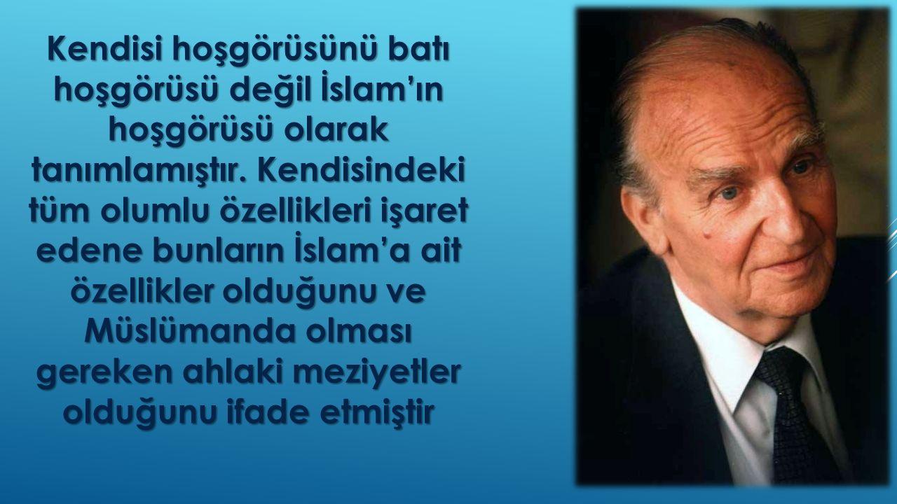 Kendisi hoşgörüsünü batı hoşgörüsü değil İslam'ın hoşgörüsü olarak tanımlamıştır. Kendisindeki tüm olumlu özellikleri işaret edene bunların İslam'a ai
