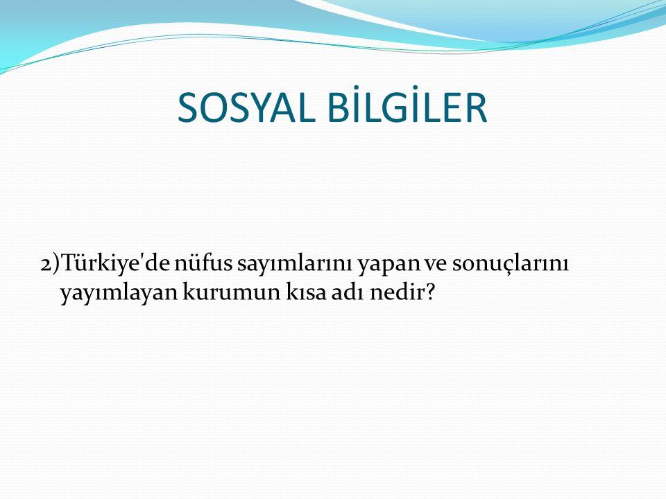 SOSYAL BİLGİLER 2)Türkiye de nüfus sayımlarını yapan ve sonuçlarını yayımlayan kurumun kısa adı nedir?