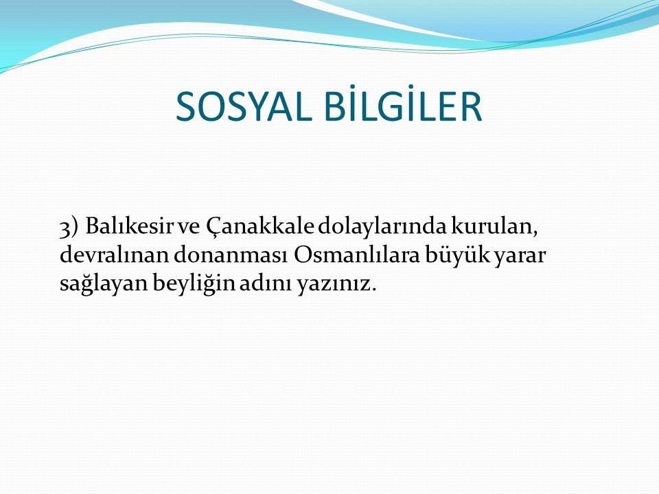 SOSYAL BİLGİLER 3) Balıkesir ve Çanakkale dolaylarında kurulan, devralınan donanması Osmanlılara büyük yarar sağlayan beyliğin adını yazınız.