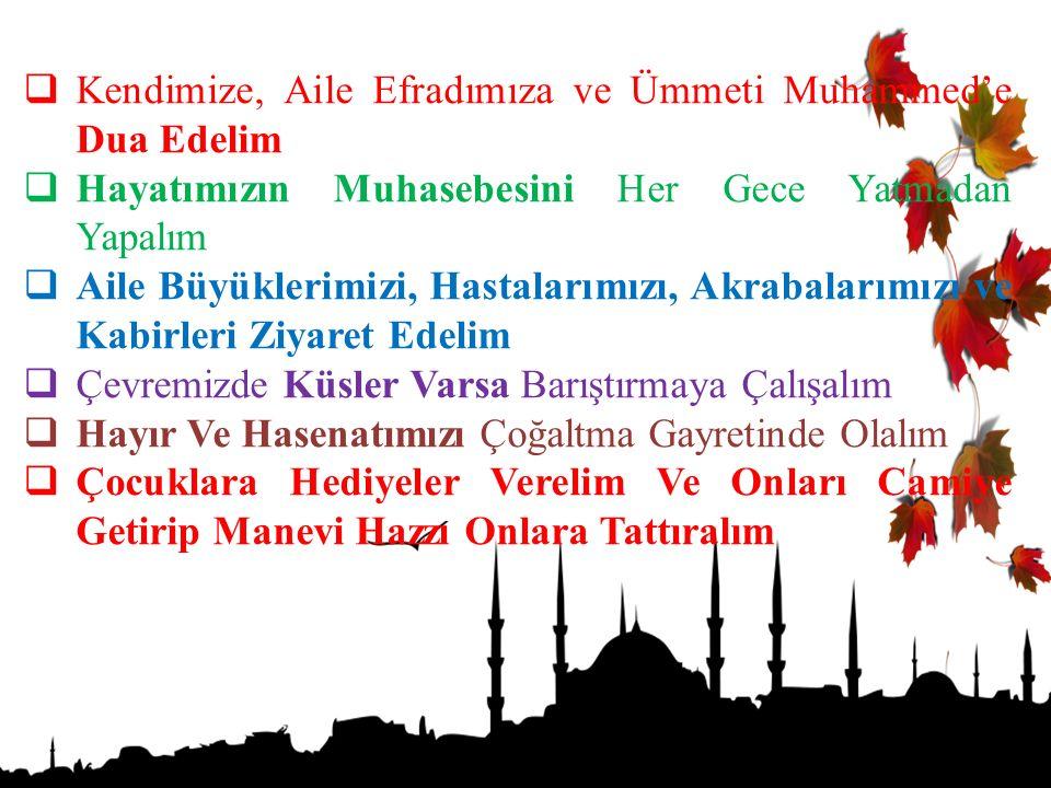  Kendimize, Aile Efradımıza ve Ümmeti Muhammed'e Dua Edelim  Hayatımızın Muhasebesini Her Gece Yatmadan Yapalım  Aile Büyüklerimizi, Hastalarımızı,