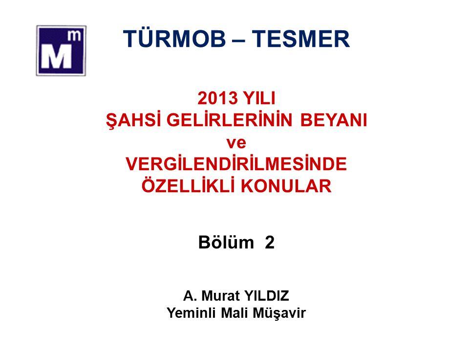 TÜRMOB – TESMER 2013 YILI ŞAHSİ GELİRLERİNİN BEYANI ve VERGİLENDİRİLMESİNDE ÖZELLİKLİ KONULAR Bölüm 2 A.