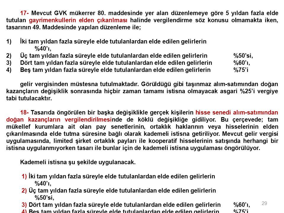 29 17- Mevcut GVK mükerrer 80. maddesinde yer alan düzenlemeye göre 5 yıldan fazla elde tutulan gayrimenkullerin elden çıkarılması halinde vergilendir