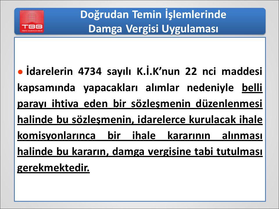 Doğrudan Temin İşlemlerinde Damga Vergisi Uygulaması ● İdarelerin 4734 sayılı K.İ.K'nun 22 nci maddesi kapsamında yapacakları alımlar nedeniyle belli