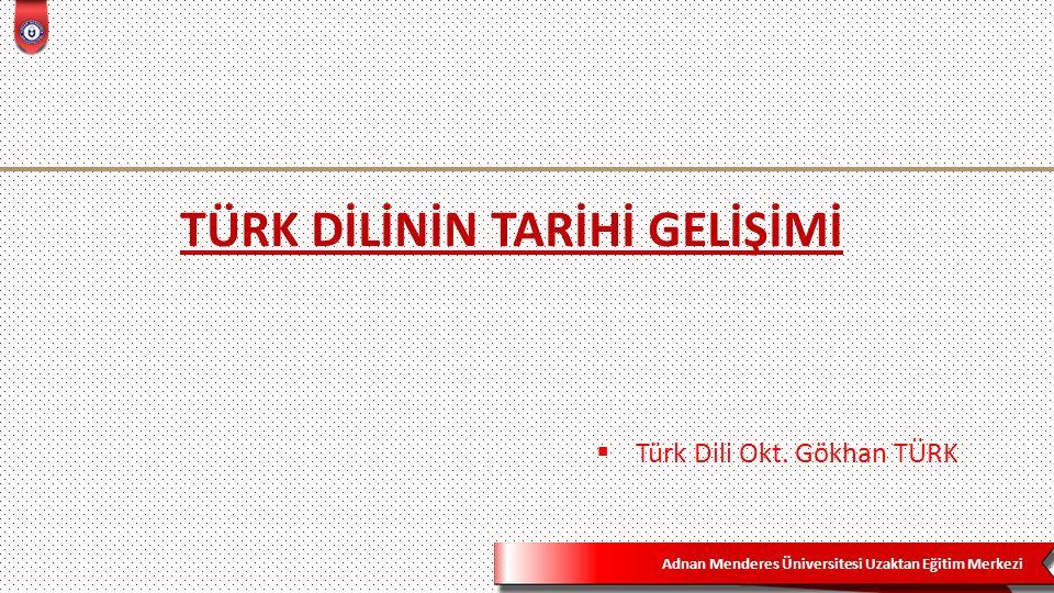 Adnan Menderes Üniversitesi Uzaktan Eğitim Merkezi TÜRK DİLİNİN TARİHİ GELİŞİMİ  Türk Dili Okt.