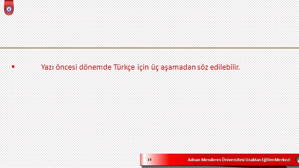 Adnan Menderes Üniversitesi Uzaktan Eğitim Merkezi 14  Yazı öncesi dönemde Türkçe için üç aşamadan söz edilebilir.