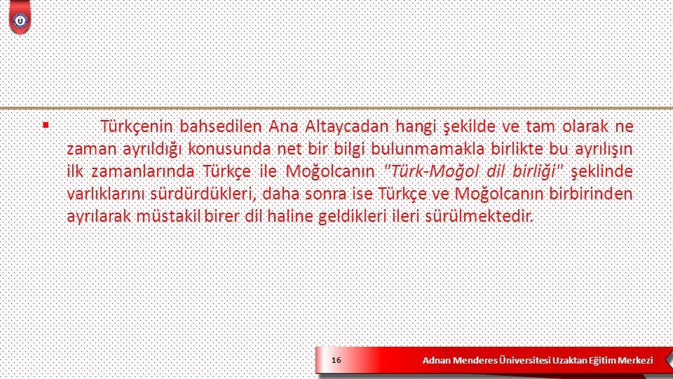 Adnan Menderes Üniversitesi Uzaktan Eğitim Merkezi 16  Türkçenin bahsedilen Ana Altaycadan hangi şekilde ve tam olarak ne zaman ayrıldığı konusunda net bir bilgi bulunmamakla birlikte bu ayrılışın ilk zamanlarında Türkçe ile Moğolcanın Türk-Moğol dil birliği şeklinde varlıklarını sürdürdükleri, daha sonra ise Türkçe ve Moğolcanın birbirinden ayrılarak müstakil birer dil haline geldikleri ileri sürülmektedir.