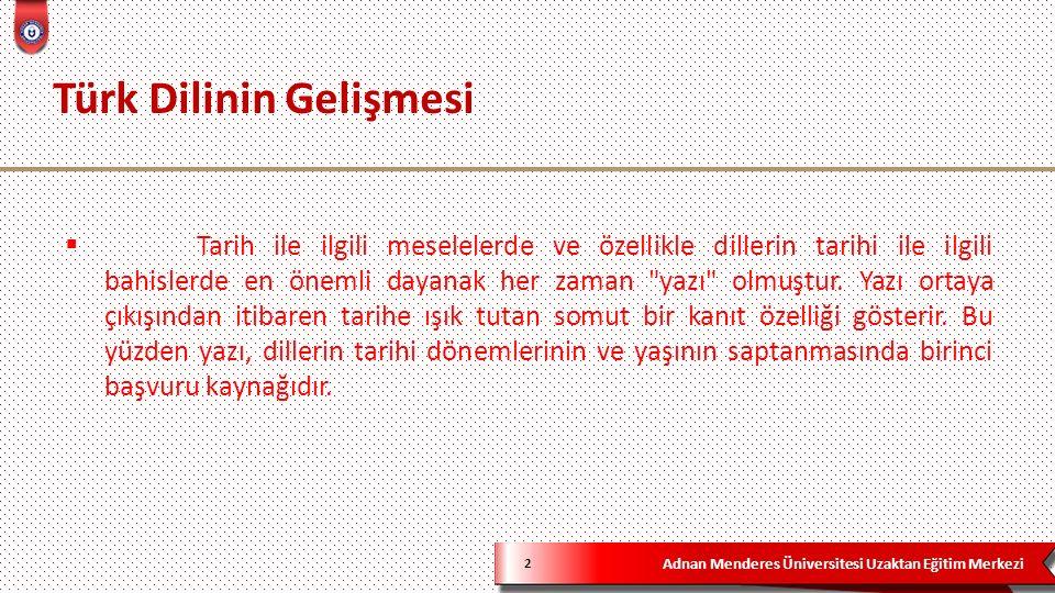 Adnan Menderes Üniversitesi Uzaktan Eğitim Merkezi Türk Dilinin Gelişmesi 2  Tarih ile ilgili meselelerde ve özellikle dillerin tarihi ile ilgili bahislerde en önemli dayanak her zaman yazı olmuştur.