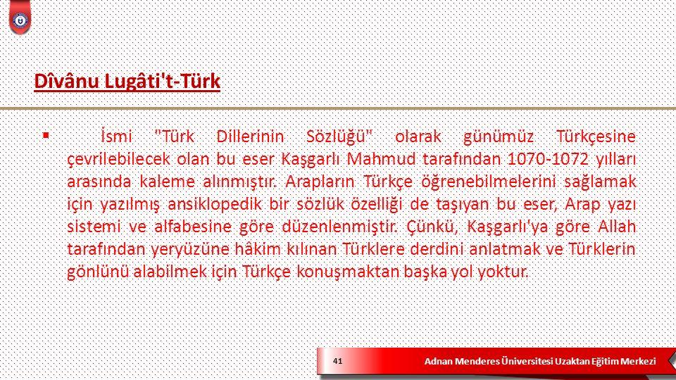 Adnan Menderes Üniversitesi Uzaktan Eğitim Merkezi Dîvânu Lugâti t-Türk 41  İsmi Türk Dillerinin Sözlüğü olarak günümüz Türkçesine çevrilebilecek olan bu eser Kaşgarlı Mahmud tarafından 1070-1072 yılları arasında kaleme alınmıştır.