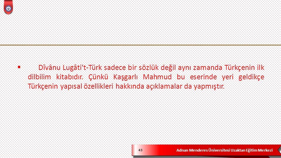 Adnan Menderes Üniversitesi Uzaktan Eğitim Merkezi 43  Dîvânu Lugâti t-Türk sadece bir sözlük değil aynı zamanda Türkçenin ilk dilbilim kitabıdır.