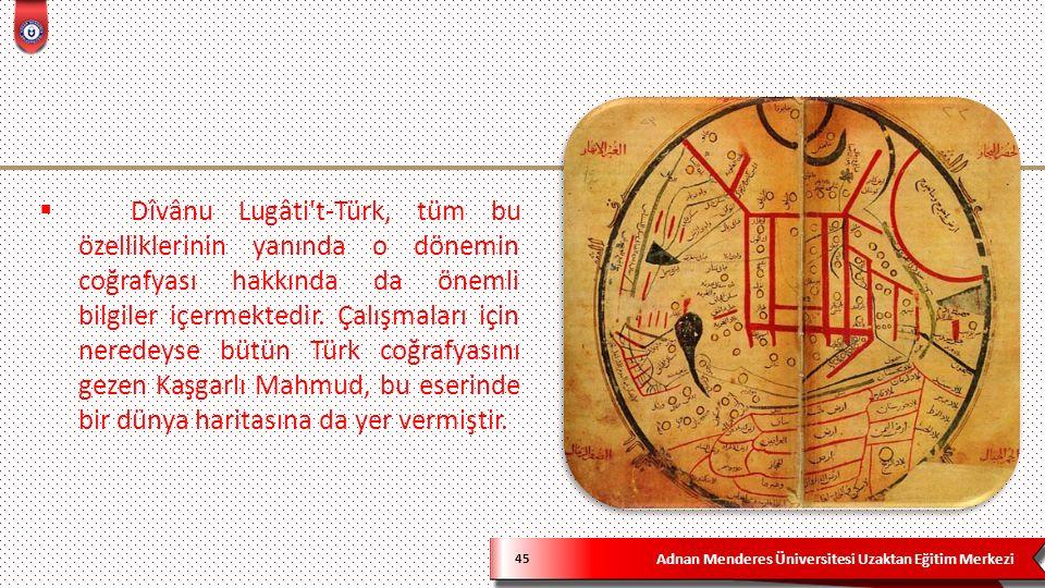 Adnan Menderes Üniversitesi Uzaktan Eğitim Merkezi 45  Dîvânu Lugâti t-Türk, tüm bu özelliklerinin yanında o dönemin coğrafyası hakkında da önemli bilgiler içermektedir.