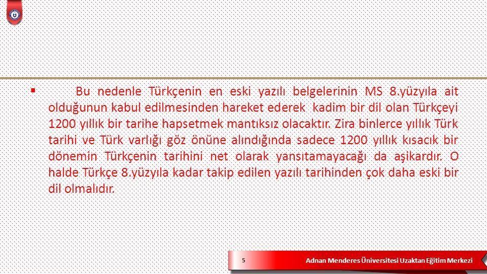 Adnan Menderes Üniversitesi Uzaktan Eğitim Merkezi 5  Bu nedenle Türkçenin en eski yazılı belgelerinin MS 8.yüzyıla ait olduğunun kabul edilmesinden hareket ederek kadim bir dil olan Türkçeyi 1200 yıllık bir tarihe hapsetmek mantıksız olacaktır.