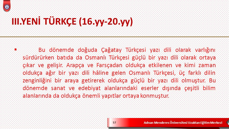 Adnan Menderes Üniversitesi Uzaktan Eğitim Merkezi III.YENİ TÜRKÇE (16.yy-20.yy) 57  Bu dönemde doğuda Çağatay Türkçesi yazı dili olarak varlığını sürdürürken batıda da Osmanlı Türkçesi güçlü bir yazı dili olarak ortaya çıkar ve gelişir.