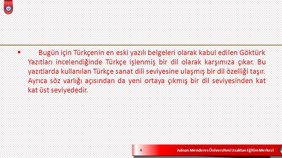 Adnan Menderes Üniversitesi Uzaktan Eğitim Merkezi 6  Bugün için Türkçenin en eski yazılı belgeleri olarak kabul edilen Göktürk Yazıtları incelendiğinde Türkçe işlenmiş bir dil olarak karşımıza çıkar.