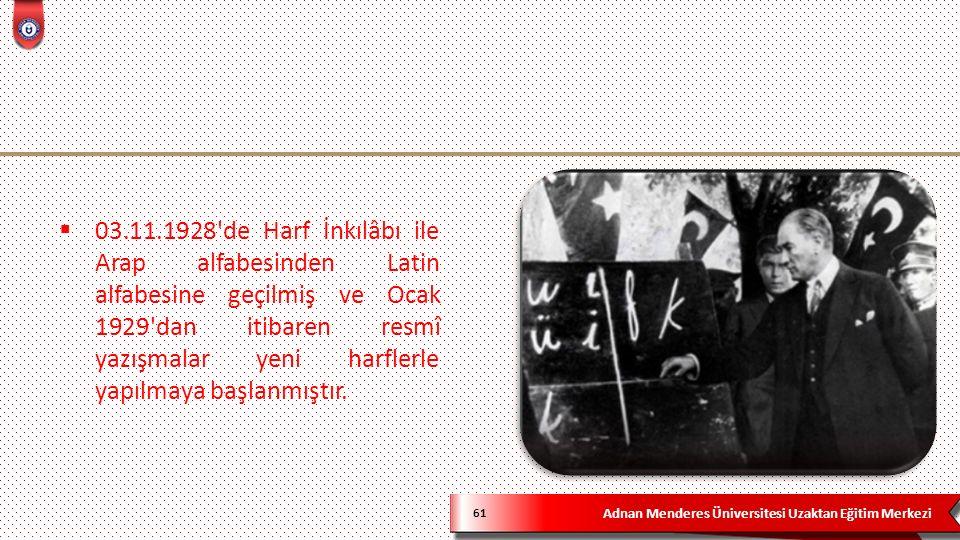 Adnan Menderes Üniversitesi Uzaktan Eğitim Merkezi 61  03.11.1928 de Harf İnkılâbı ile Arap alfabesinden Latin alfabesine geçilmiş ve Ocak 1929 dan itibaren resmî yazışmalar yeni harflerle yapılmaya başlanmıştır.