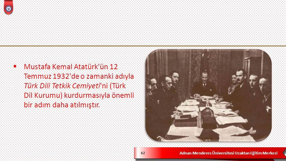 Adnan Menderes Üniversitesi Uzaktan Eğitim Merkezi 62  Mustafa Kemal Atatürk ün 12 Temmuz 1932 de o zamanki adıyla Türk Dili Tetkik Cemiyeti ni (Türk Dil Kurumu) kurdurmasıyla önemli bir adım daha atılmıştır.