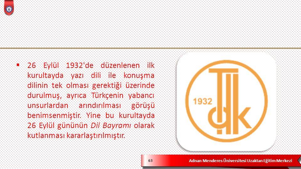 Adnan Menderes Üniversitesi Uzaktan Eğitim Merkezi 63  26 Eylül 1932 de düzenlenen ilk kurultayda yazı dili ile konuşma dilinin tek olması gerektiği üzerinde durulmuş, ayrıca Türkçenin yabancı unsurlardan arındırılması görüşü benimsenmiştir.