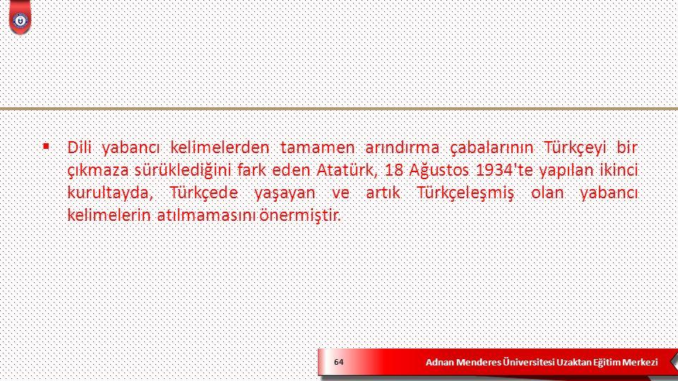 Adnan Menderes Üniversitesi Uzaktan Eğitim Merkezi 64  Dili yabancı kelimelerden tamamen arındırma çabalarının Türkçeyi bir çıkmaza sürüklediğini fark eden Atatürk, 18 Ağustos 1934 te yapılan ikinci kurultayda, Türkçede yaşayan ve artık Türkçeleşmiş olan yabancı kelimelerin atılmamasını önermiştir.