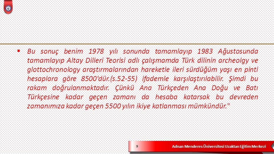 Adnan Menderes Üniversitesi Uzaktan Eğitim Merkezi 9  Bu sonuç benim 1978 yılı sonunda tamamlayıp 1983 Ağustosunda tamamlayıp Altay Dilleri Teorisi adlı çalışmamda Türk dilinin archeolgy ve glottochronology araştırmalarından hareketle ileri sürdüğüm yaşı en pinti hesaplara göre 8500 dür.(s.52-55) ifademle karşılaştırılabilir.