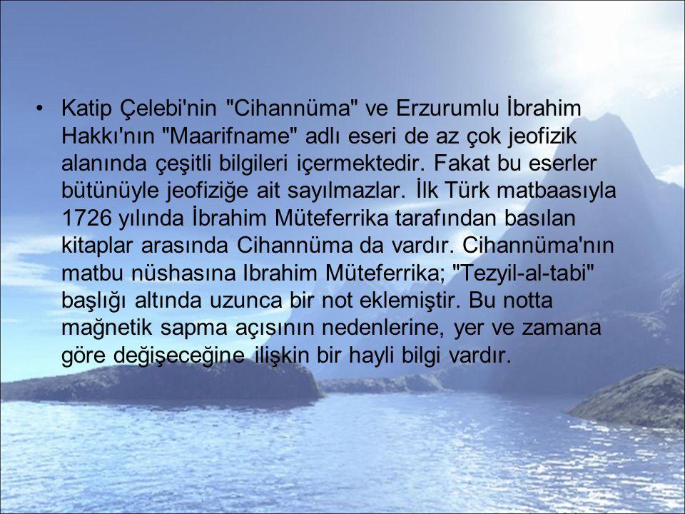 Katip Çelebi nin Cihannüma ve Erzurumlu İbrahim Hakkı nın Maarifname adlı eseri de az çok jeofizik alanında çeşitli bilgileri içermektedir.