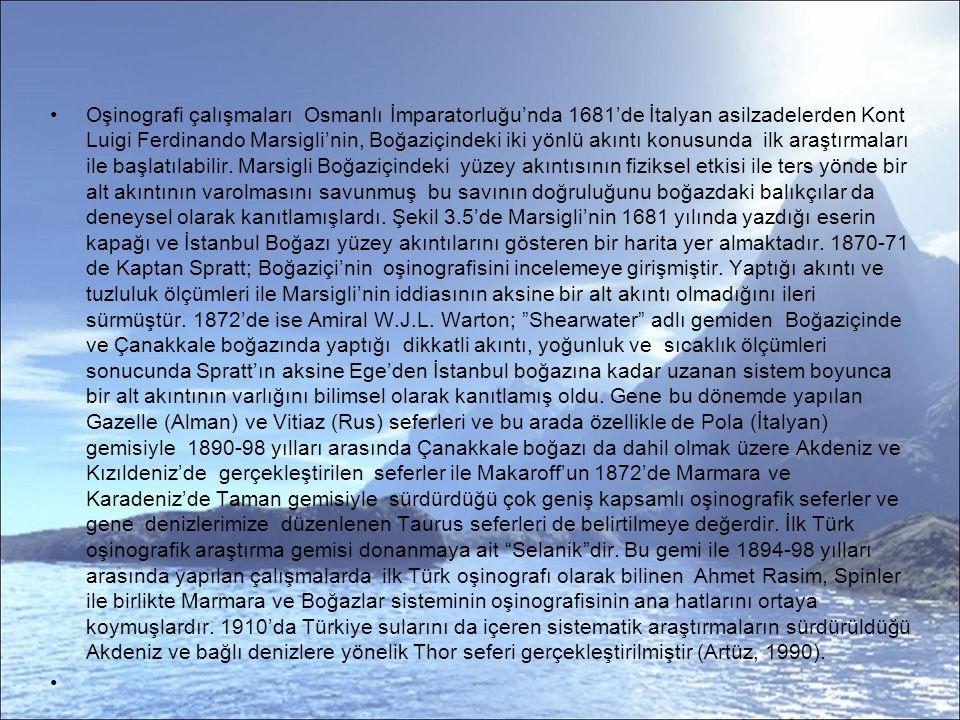Oşinografi çalışmaları Osmanlı İmparatorluğu'nda 1681'de İtalyan asilzadelerden Kont Luigi Ferdinando Marsigli'nin, Boğaziçindeki iki yönlü akıntı konusunda ilk araştırmaları ile başlatılabilir.