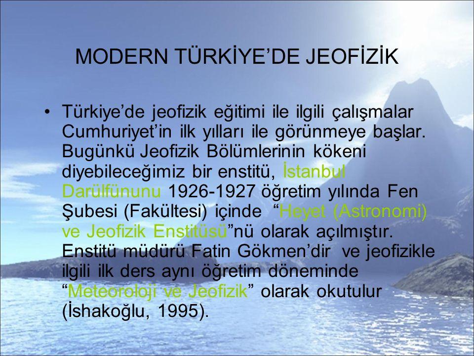 MODERN TÜRKİYE'DE JEOFİZİK Türkiye'de jeofizik eğitimi ile ilgili çalışmalar Cumhuriyet'in ilk yılları ile görünmeye başlar.