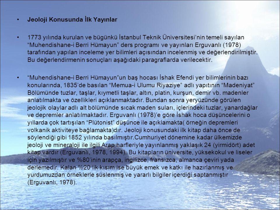 Jeoloji Konusunda İlk Yayınlar 1773 yılında kurulan ve bügünkü İstanbul Teknik Üniversitesi'nin temeli sayılan Muhendishane-i Berri Hümayun ders programı ve yayınları Erguvanlı (1978) tarafından yapılan inceleme yer bilimleri açısından incelenmiş ve değerlendirilmiştir.