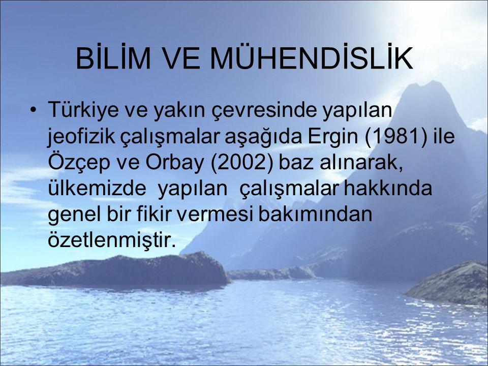 BİLİM VE MÜHENDİSLİK Türkiye ve yakın çevresinde yapılan jeofizik çalışmalar aşağıda Ergin (1981) ile Özçep ve Orbay (2002) baz alınarak, ülkemizde yapılan çalışmalar hakkında genel bir fikir vermesi bakımından özetlenmiştir.