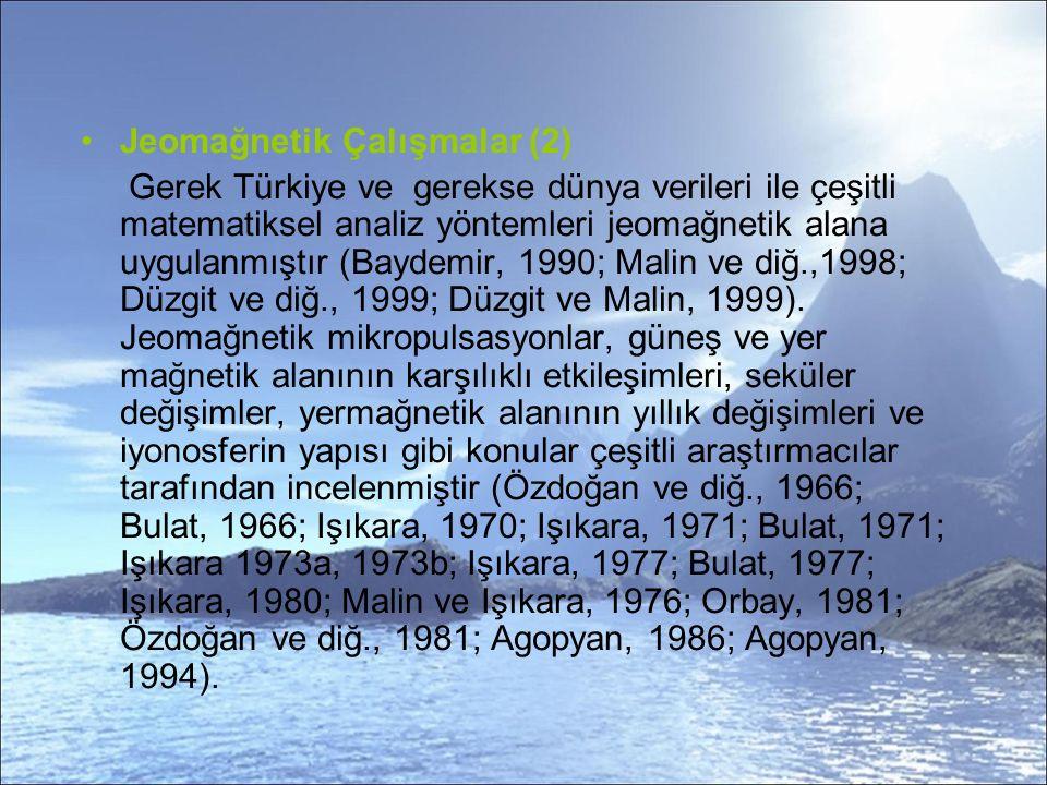 Jeomağnetik Çalışmalar (2) Gerek Türkiye ve gerekse dünya verileri ile çeşitli matematiksel analiz yöntemleri jeomağnetik alana uygulanmıştır (Baydemir, 1990; Malin ve diğ.,1998; Düzgit ve diğ., 1999; Düzgit ve Malin, 1999).