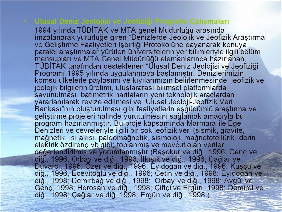 Ulusal Deniz Jeolojisi ve Jeofiziği Programı Çalışmaları 1994 yılında TÜBİTAK ve MTA genel Müdürlüğü arasında imzalanarak yürürlüğe giren Denizlerde Jeolojik ve Jeofizik Araştırma ve Geliştirme Faaliyetleri İşbirliği Protokolüne dayanarak konuya paralel araştırmalar yürüten üniversitelerin yer bilimleriyle ilgili bölüm mensupları ve MTA Genel Müdürlüğü elemanlarınca hazırlanan, TÜBİTAK tarafından desteklenen Ulusal Deniz Jeolojisi ve Jeofiziği Programı 1995 yılında uygulanmaya başlamıştır.