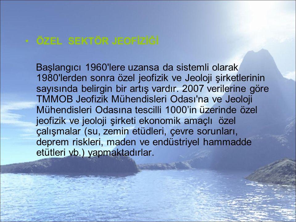ÖZEL SEKTÖR JEOFİZİĞİ Başlangıcı 1960 lere uzansa da sistemli olarak 1980 lerden sonra özel jeofizik ve Jeoloji şirketlerinin sayısında belirgin bir artış vardır.