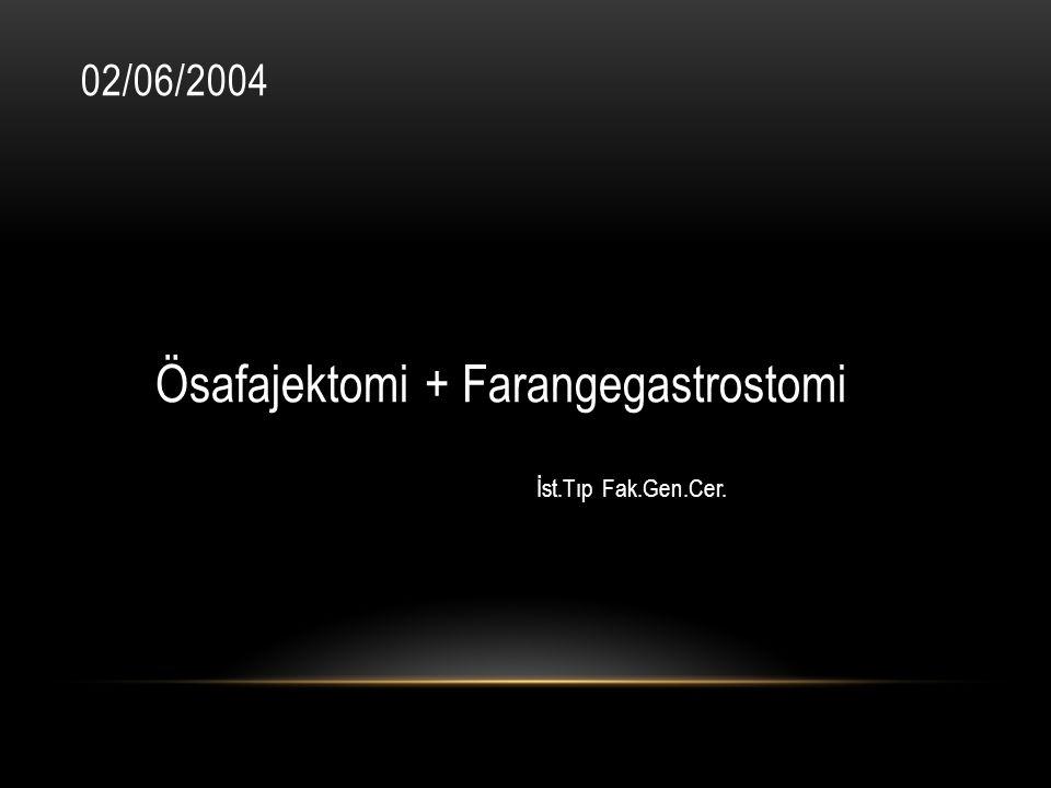 02/06/2004 Ösafajektomi + Farangegastrostomi İst.Tıp Fak.Gen.Cer.