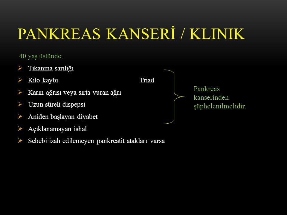 PANKREAS KANSERİ / KLINIK 40 yaş üstünde;  Tıkanma sarılığı  Kilo kaybı Triad  Karın ağrısı veya sırta vuran ağrı  Uzun süreli dispepsi  Aniden başlayan diyabet  Açıklanamayan ishal  Sebebi izah edilemeyen pankreatit atakları varsa Pankreas kanserinden şüphelenilmelidir.