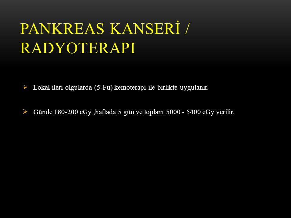 PANKREAS KANSERİ / RADYOTERAPI  Lokal ileri olgularda (5-Fu) kemoterapi ile birlikte uygulanır.