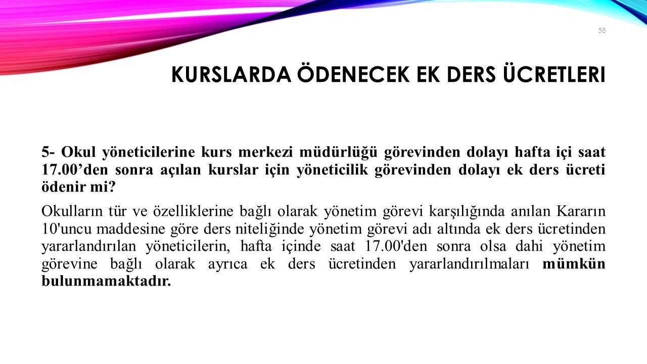 KURSLARDA ÖDENECEK EK DERS ÜCRETLERI 5- Okul yöneticilerine kurs merkezi müdürlüğü görevinden dolayı hafta içi saat 17.00'den sonra açılan kurslar içi