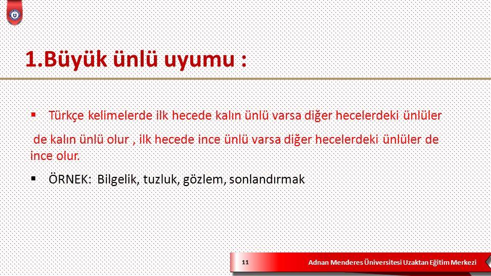 Adnan Menderes Üniversitesi Uzaktan Eğitim Merkezi 1.Büyük ünlü uyumu : 11  Türkçe kelimelerde ilk hecede kalın ünlü varsa diğer hecelerdeki ünlüler de kalın ünlü olur, ilk hecede ince ünlü varsa diğer hecelerdeki ünlüler de ince olur.