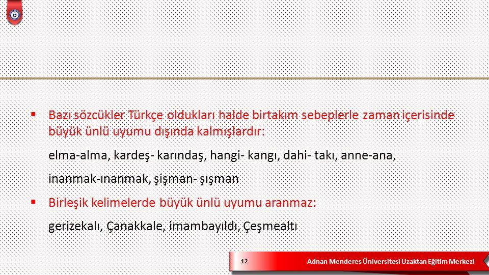Adnan Menderes Üniversitesi Uzaktan Eğitim Merkezi 12  Bazı sözcükler Türkçe oldukları halde birtakım sebeplerle zaman içerisinde büyük ünlü uyumu dışında kalmışlardır: elma-alma, kardeş- karındaş, hangi- kangı, dahi- takı, anne-ana, inanmak-ınanmak, şişman- şışman  Birleşik kelimelerde büyük ünlü uyumu aranmaz: gerizekalı, Çanakkale, imambayıldı, Çeşmealtı