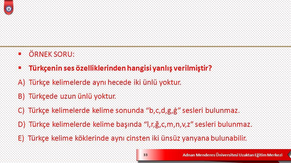 Adnan Menderes Üniversitesi Uzaktan Eğitim Merkezi 33  ÖRNEK SORU:  Türkçenin ses özelliklerinden hangisi yanlış verilmiştir.