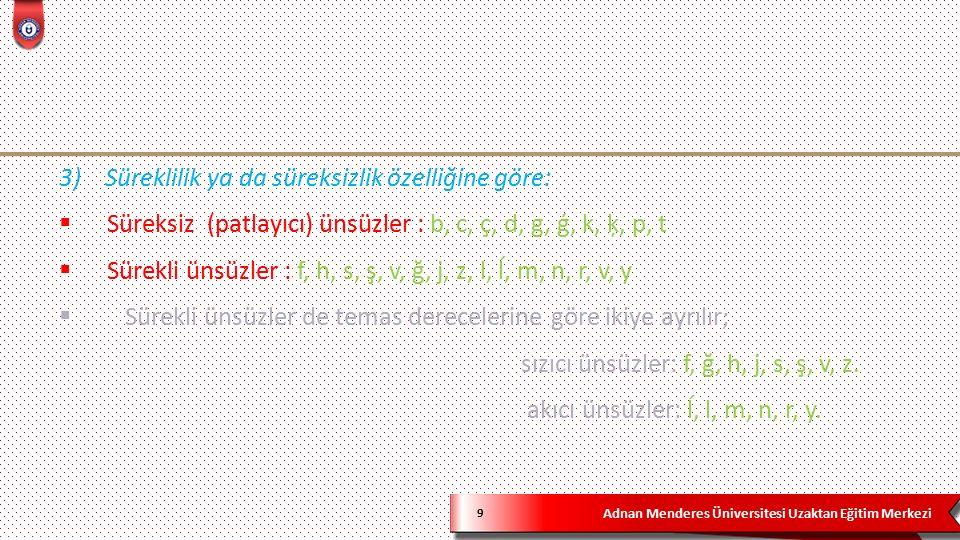 Adnan Menderes Üniversitesi Uzaktan Eğitim Merkezi 9 3) Süreklilik ya da süreksizlik özelliğine göre:  Süreksiz (patlayıcı) ünsüzler : b, c, ç, d, g, ģ, k, ķ, p, t  Sürekli ünsüzler : f, h, s, ş, v, ğ, j, z, l, ĺ, m, n, r, v, y  Sürekli ünsüzler de temas derecelerine göre ikiye ayrılır; sızıcı ünsüzler: f, ğ, h, j, s, ş, v, z.