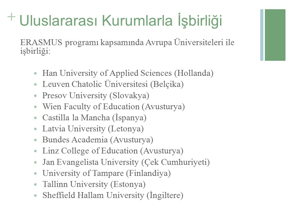 + Uluslararası Kurumlarla İşbirliği ERASMUS programı kapsamında Avrupa Üniversiteleri ile işbirliği: Han University of Applied Sciences (Hollanda) Leuven Chatolic Üniversitesi (Belçika) Presov University (Slovakya) Wien Faculty of Education (Avusturya) Castilla la Mancha (İspanya) Latvia University (Letonya) Bundes Academia (Avusturya) Linz College of Education (Avusturya) Jan Evangelista University (Çek Cumhuriyeti) University of Tampare (Finlandiya) Tallinn University (Estonya) Sheffield Hallam University (İngiltere)