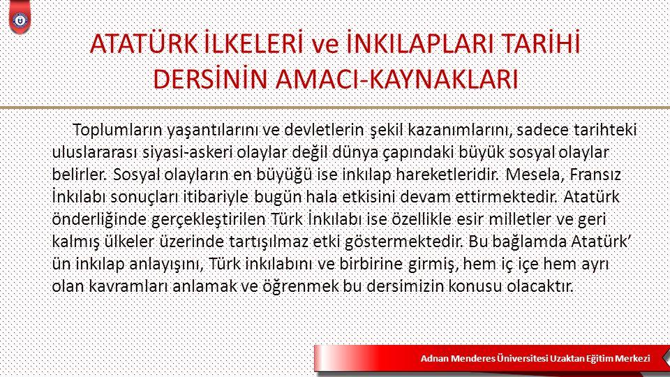 Adnan Menderes Üniversitesi Uzaktan Eğitim Merkezi 2 Türk inkılabını anlamak ve özümsemek için Atatürk İlkeleri ve İnkılap Tarihi dersinin amaçlarına bakmak gerekmektedir.