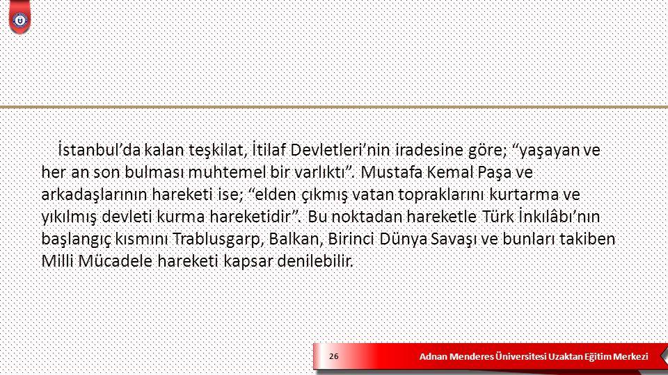 """Adnan Menderes Üniversitesi Uzaktan Eğitim Merkezi 26 İstanbul'da kalan teşkilat, İtilaf Devletleri'nin iradesine göre; """"yaşayan ve her an son bulması"""