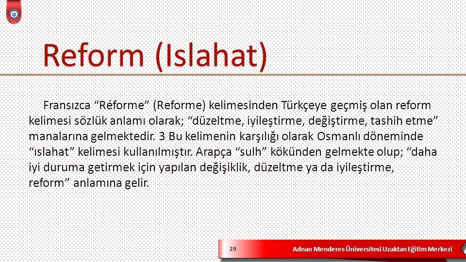 Adnan Menderes Üniversitesi Uzaktan Eğitim Merkezi 29 Fransızca Réforme (Reforme) kelimesinden Türkçeye geçmiş olan reform kelimesi sözlük anlamı olarak; düzeltme, iyileştirme, değiştirme, tashih etme manalarına gelmektedir.
