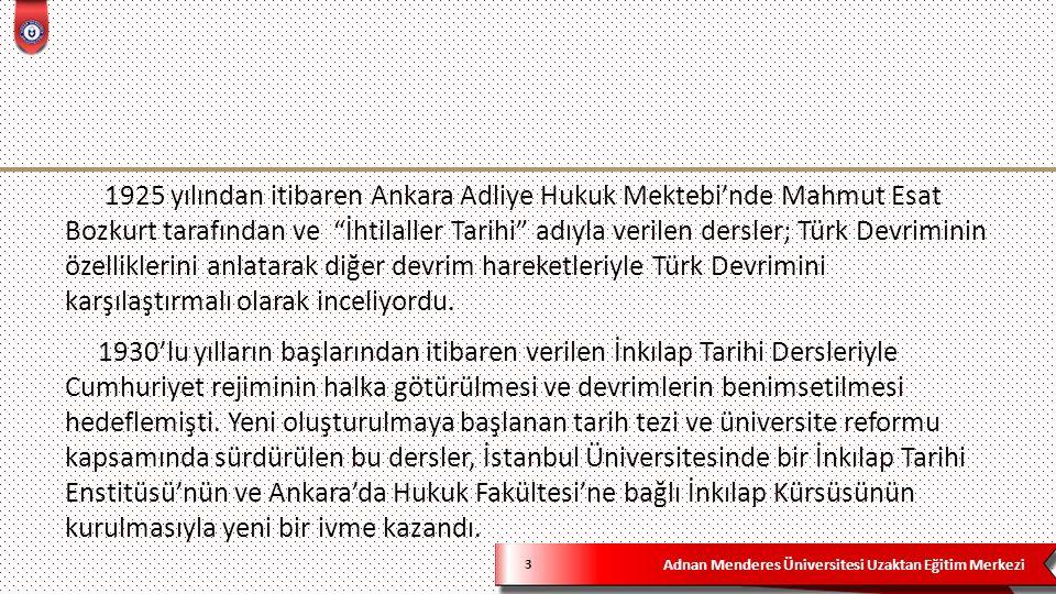 Adnan Menderes Üniversitesi Uzaktan Eğitim Merkezi 4 Dönemin Milli Eğitim Bakanı Yusuf Hikmet Bayur'un 4 Mart 1934'te İstanbul Üniversitesinde, Başbakan İsmet İnönü'nün 20 Mart 1934'te Ankara'da İnkılap Tarihi Dersleri vermeleri sürece yeni bir boyut kazandırmıştır.