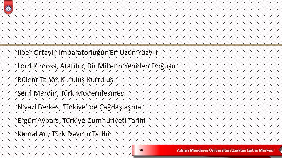 Adnan Menderes Üniversitesi Uzaktan Eğitim Merkezi 38 İlber Ortaylı, İmparatorluğun En Uzun Yüzyılı Lord Kinross, Atatürk, Bir Milletin Yeniden Doğuşu