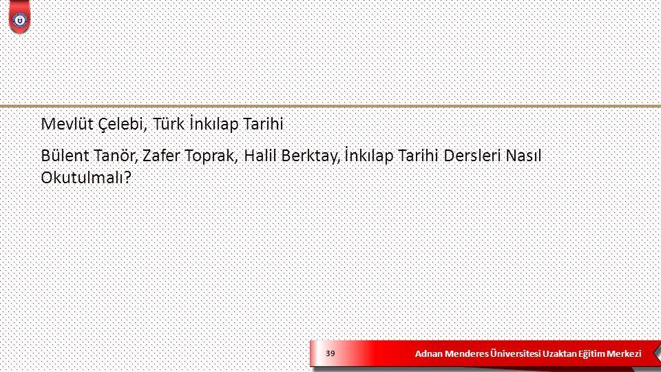 Adnan Menderes Üniversitesi Uzaktan Eğitim Merkezi 39 Mevlüt Çelebi, Türk İnkılap Tarihi Bülent Tanör, Zafer Toprak, Halil Berktay, İnkılap Tarihi Dersleri Nasıl Okutulmalı