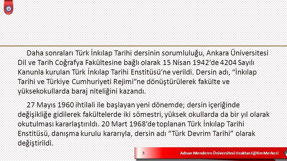 Adnan Menderes Üniversitesi Uzaktan Eğitim Merkezi 5 Daha sonraları Türk İnkılap Tarihi dersinin sorumluluğu, Ankara Üniversitesi Dil ve Tarih Coğrafya Fakültesine bağlı olarak 15 Nisan 1942'de 4204 Sayılı Kanunla kurulan Türk İnkılap Tarihi Enstitüsü'ne verildi.