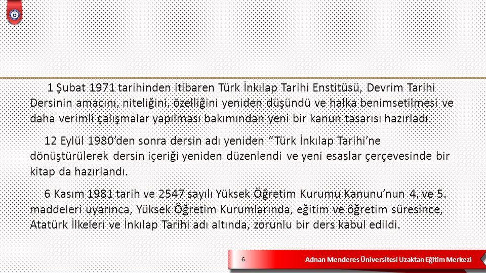 Adnan Menderes Üniversitesi Uzaktan Eğitim Merkezi 6 1 Şubat 1971 tarihinden itibaren Türk İnkılap Tarihi Enstitüsü, Devrim Tarihi Dersinin amacını, niteliğini, özelliğini yeniden düşündü ve halka benimsetilmesi ve daha verimli çalışmalar yapılması bakımından yeni bir kanun tasarısı hazırladı.