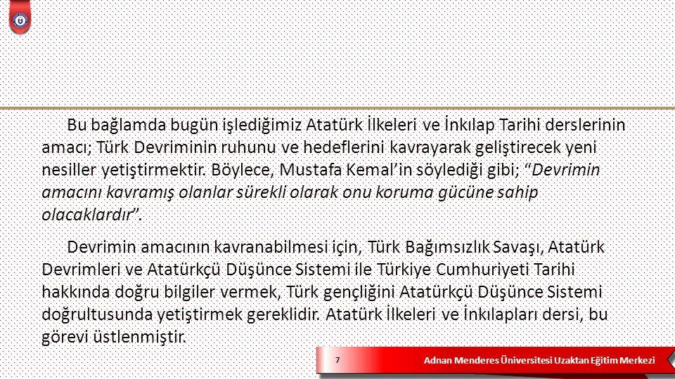 Adnan Menderes Üniversitesi Uzaktan Eğitim Merkezi 7 Bu bağlamda bugün işlediğimiz Atatürk İlkeleri ve İnkılap Tarihi derslerinin amacı; Türk Devriminin ruhunu ve hedeflerini kavrayarak geliştirecek yeni nesiller yetiştirmektir.